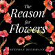 The Reason for Flowers: Their History, Culture, Biology, and How They Change Our Lives - Stephen Buchmann