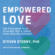 Empowered Love: Use Your Brain to Be Your Best Self and Create Your Ideal Relationship - Steven Stosny