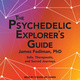 The Psychedelic Explorer's Guide: Safe, Therapeutic, and Sacred Journeys - James Fadiman