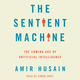 The Sentient Machine: The Coming Age of Artificial Intelligence - Amir Husain