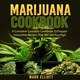 Marijuana Cookbook: A Complete Cannabis Cookbook To Prepare Irresistible Recipes That Will Get You High - Mark Elliott
