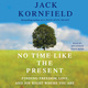 No Time Like the Present: Finding Freedom, Love, and Joy Right Where You Are - Jack Kornfield