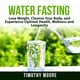 Water Fasting: Lose Weight, Cleanse Your Body, and Experience Optimal Health, Wellness and Longevity - Timothy Moore