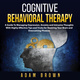 Cognitive Behavioral Therapy: A Guide To Managing Depression, Anxiety and Intrusive Thoughts With Highly Effective Tips and Tricks for Rewiring Your Brain and Overcoming Phobias - Adam Brown