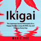Ikigai: The Japanese Secret Philosophy for a Happy Healthy Long Life With Joy and Purpose Every Day - Marie Xue