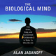 The Biological Mind: How Brain, Body, and Environment Collaborate to Make Us Who We Are - Alan Jasanoff