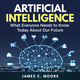 Artificial Intelligence: What Everyone Needs to Know Today About Our Future - James C. Moore
