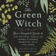 The Green Witch: Your Complete Guide to the Natural Magic of Herbs, Flowers, Essential Oils, and More - Arin Murphy-Hiscock