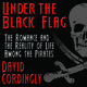 Under the Black Flag: The Romance and the Reality of Life Among the Pirates - David Cordingly