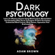 Dark Psychology: Learn To Influence Anyone Using Mind Control, Manipulation And Deception With Secret Techniques Of Dark Persuasion, Undetected Mind Control, Mind Games, Hypnotism And Brainwashing - Adam Brown
