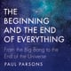 The Beginning and the End of Everything: From the Big Bang to the End of the Universe - Paul Parsons