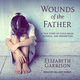 Wounds of the Father: A True Story of Child Abuse, Betrayal, and Redemption - Elizabeth Garrison