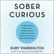 Sober Curious: The Blissful Sleep, Greater Focus, Limitless Presence, and Deep Connection Awaiting Us All on the Other Side of Alcohol - Ruby Warrington