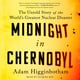 Midnight in Chernobyl: The Story of the World's Greatest Nuclear Disaster - Adam Higginbotham