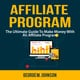Affiliate Program: The Ultimate Guide To Make Money With An Affiliate Program - George M. Johnson