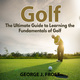 Golf: The Ultimate Guide to Learning the Fundamentals of Golf - George J. Frost