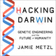 Hacking Darwin: Genetic Engineering and the Future of Humanity - Jamie Metzl