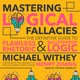 Mastering Logical Fallacies: The Definitive Guide to Flawless Rhetoric and Bulletproof Logic - Michael Withey
