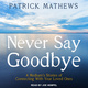 Never Say Goodbye: A Medium's Stories of Connecting With Your Loved Ones - Patrick Mathews