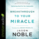 Breakthrough to Your Miracle: Believing God for the Impossible - Jason Noble