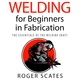 Welding for Beginners in Fabrication - Roger Scates