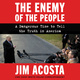The Enemy of the People: A Dangerous Time to Tell the Truth in America - Jim Acosta