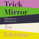 Trick Mirror: Reflections on Self-Delusion - Jia Tolentino