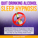 Quit Drinking Alcohol Sleep Hypnosis: Positive Affirmations & Visualizations to Help You With Alcoholism and Recovery, A Drinking Problem, & to Help You Stop Drinking Alcohol Forever - Mindfulness Training