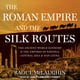 The Roman Empire and the Silk Routes: The Ancient World Economy and the Empires of Parthia, Central Asia and Han China - Raoul McLaughlin