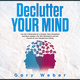 Declutter Your Mind: Live like a Minimalist for a Simpler, More Disciplined and Much Happier Life: Why Minimalism and the Pursuit of Less Changes Everything - Gary Weber