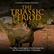 The Triassic Period: The History and Legacy of the Geologic Era that Witnessed the Rise of Dinosaurs - Charles River Editors