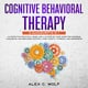 Cognitive Behavioral Therapy: 2 manuscripts in 1 - An Effective Practical Guide and A 21 Step by Step Guide for Rewiring Your Brain and Regaining Control Over Anxiety, Phobias, and Depression - Alex C. Wolf