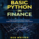 Basic Python in Finance: How to Implement Financial Trading Strategies and Analysis using Python - Bob Mather