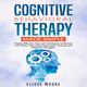 Cognitive Behavioral Therapy Made Simple : Highly Effective Tips and Techniques to Retrain your Brain, Overcome Depression, Anxiety and Negative Thoughts. - Elisse Moore