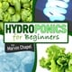 Hydroponics for Beginners: The Complete Step-by-Step Guide to Self-Produce your Flavorful Vegetables, Fruits and Herbs at Home, without Soil, building a Cheap Hydroponic System - Marvin Chapel