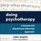 Doing Psychotherapy: A Trauma and Attachment-Informed Approach - Robin Shapiro