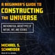 A Beginner's Guide to Constructing the Universe: Mathematical Archetypes of Nature, Art, and Science - Michael S. Schneider