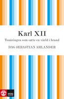 Karl XII : Tonåringen som satte en värld i brand - Dag Sebastian Ahlander