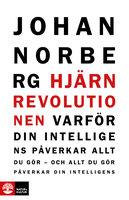 Hjärnrevolutionen : Varför din intelligens påverkar allt du gör - och allt du gör påverkar din intelligens - Johan Norberg