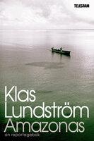 Amazonas reportage från jordens lungor - Klas Lundström