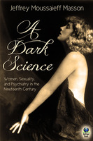 A Dark Science: Women, Sexuality and Psychiatry in the Nineteenth Century - Jeffrey Moussaieff Masson