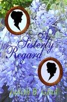 A Sisterly Regard - Judith B. Glad