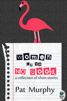 Women Up to No Good: A Collection of Short Stories - Pat Murphy