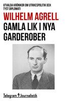 Gamla lik i nya garderober - Utvalda krönikor om utrikespolitik och tyst diplomati - Wilhelm Agrell