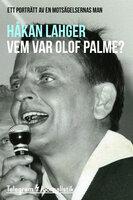 Vem var Olof Palme? - Ett porträtt av en motsägelsernas man - Håkan Lahger