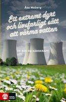 Ett extremt dyrt och livsfarligt sätt att värma vatten: En bok om kärnkraft - Åsa Moberg