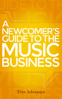 A Newcomers Guide to the Music Business - Tito Adesanya