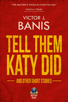 Tell Them Katy Did and Other Short Stories - Victor J. Banis