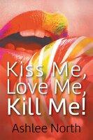 Kiss Me, Love Me, Kill Me! - Leeanne Asher-Northey