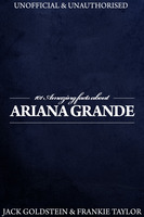 101 Amazing Facts about Ariana Grande - Jack Goldstein,Frankie Taylor